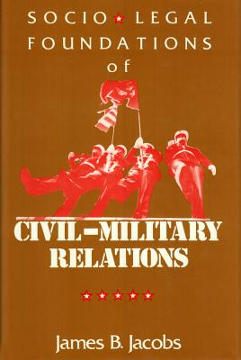 Socio-Legal Foundations of Civil-Military Relations - Jacobs, James B (Editor)