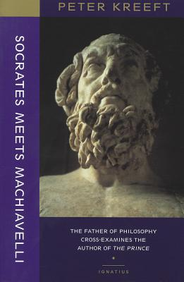 Socrates Meets Machiavelli: The Father of Philosophy Cross-Examines the Author of the Prince - Kreeft, Peter