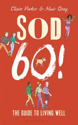 Sod Sixty!: The Guide to Living Well - Parker, Claire, Dr., and Gray, Muir, Sir
