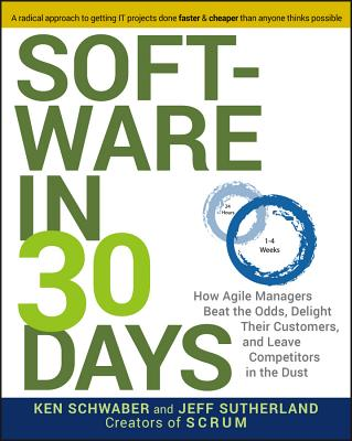 Software in 30 Days: How Agile Managers Beat the Odds, Delight Their Customers, and Leave Competitors in the Dust - Schwaber, Ken, and Sutherland, Jeff