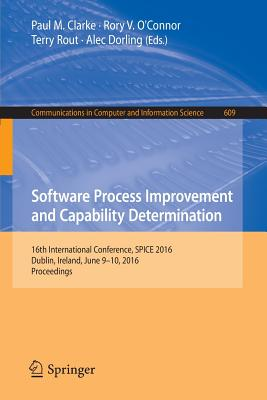Software Process Improvement and Capability Determination: 16th International Conference, Spice 2016, Dublin, Ireland, June 9-10, 2016, Proceedings - Clarke, Paul M (Editor)