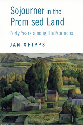 Sojourner in the Promised Land: Forty Years Among the Mormons - Shipps, Jan