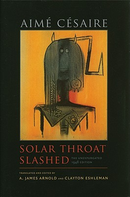 Solar Throat Slashed: The Unexpurgated 1948 Edition - Cesaire, Aime, and Arnold, A James (Translated by), and Eshleman, Clayton (Translated by)