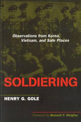Soldiering: Observations from Korea, Vietnam, and Safe Places - Gole, Henry G