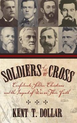 Soldiers of the Cross: Confederate Soldier-Christians and the Impact of War on Their Faith - Dollar, Kent T