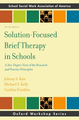 Solution-Focused Brief Therapy in Schools: A 360-Degree View of the Research and Practice Principles - Kim, Johhny, and Kelly, Michael, and Franklin, Cynthia, Ph.D.