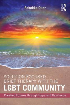 Solution-Focused Brief Therapy with the LGBT Community: Creating Futures through Hope and Resilience - Ouer, Rebekka N.