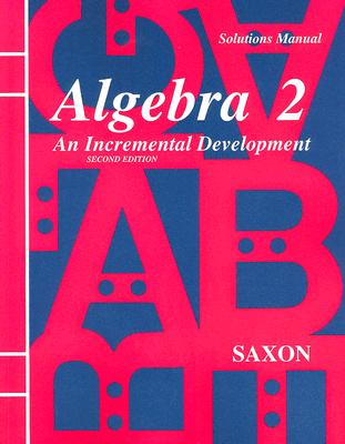 Solutions Manual for Algebra 2: An Incremental Development - Saxon, John H, Jr.