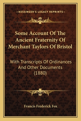Some Account of the Ancient Fraternity of Merchant Taylors of Bristol: With Transcripts of Ordinances and Other Documents (1880) - Fox, Francis Frederick