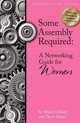 Some Assembly Required: A Networking Guide for Women - Lifshen, Marny, and Singer, Thom, and Morris, Leslie (Editor)