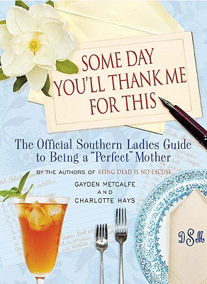 "Some Day You'll Thank Me for This: The Official Southern Ladies' Guide to Being a ""perfect"" Mother - Hays, Charlotte, and Metcalfe, Gayden"