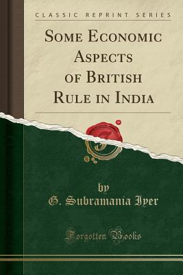 Some Economic Aspects of British Rule in India (Classic Reprint) - Iyer, G Subramania
