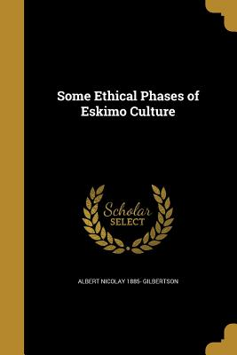 Some Ethical Phases of Eskimo Culture - Gilbertson, Albert Nicolay 1885-