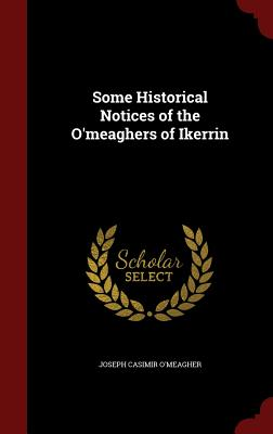 Some Historical Notices of the O'Meaghers of Ikerrin - O'Meagher, Joseph Casimir