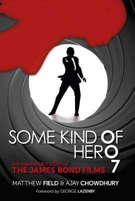 Some Kind of Hero: The Remarkable Story of the James Bond Films - Field, Matthew, and Chowdhury, Ajay, and Lazenby, George (Foreword by)