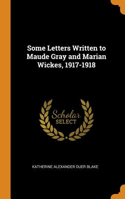 Some Letters Written to Maude Gray and Marian Wickes, 1917-1918 - Blake, Katherine Alexander Duer