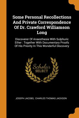 Some Personal Recollections and Private Correspondence of Dr. Crawford Williamson Long: Discoverer of Anaesthesia with Sulphuric Ether: Together with Documentary Proofs of His Priority in This Wonderful Discovery - Jacobs, Joseph, and Charles Thomas Jackson (Creator)