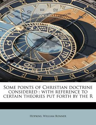Some Points of Christian Doctrine Considered: With Reference to Certain Theories Put Forth by the R - Bonner, Hopkins William