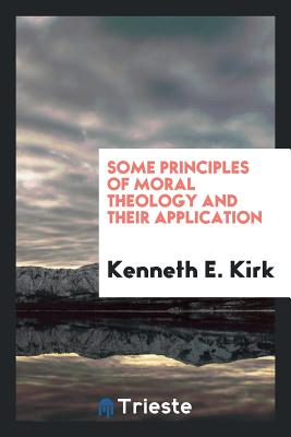 Some Principles of Moral Theology and Their Application - Kirk, Kenneth E