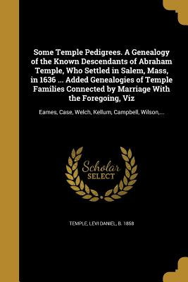Some Temple Pedigrees. a Genealogy of the Known Descendants of Abraham Temple, Who Settled in Salem, Mass, in 1636 ... Added Genealogies of Temple Families Connected by Marriage with the Foregoing, Viz - Temple, Levi Daniel B 1858 (Creator)
