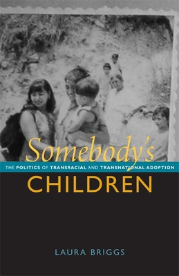Somebody's Children: The Politics of Transnational and Transracial Adoption - Briggs, Laura