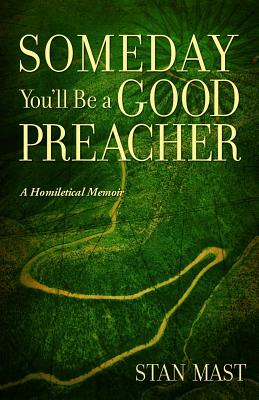 Someday You'll Be a Good Preacher: A Homiletical Memoir - Mast, Stan