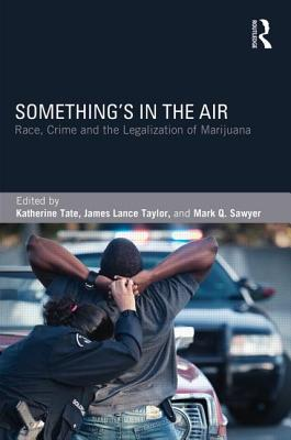 Something's in the Air: Race, Crime, and the Legalization of Marijuana - Tate, Katherine (Editor), and Taylor, James Lance (Editor), and Sawyer, Mark Q (Editor)