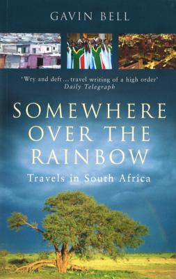 Somewhere Over the Rainbow: Travels in South Africa - Bell, Gavin