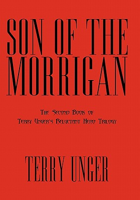 Son of the Morrigan: The Second Book of Terry Unger's Reluctant Hero Trilogy - Unger, Terry
