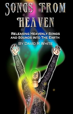 Songs From Heaven: Releasing Heavenly Sounds and Songs Into The Earth - White, David R