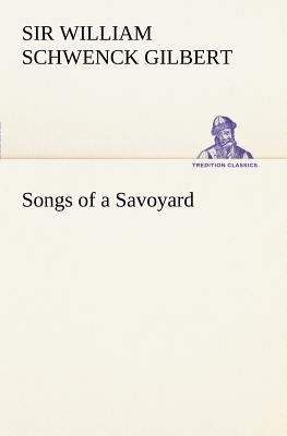 Songs of a Savoyard - Gilbert, Sir William Schwenck