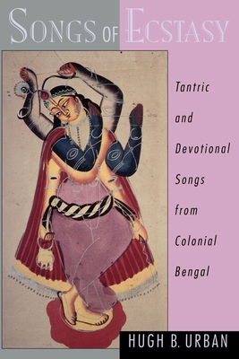 Songs of Ecstasy: Tantric and Devotional Songs from Colonial Bengal - Urban, Hugh