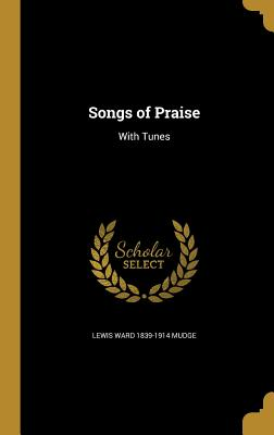 Songs of Praise: With Tunes - Mudge, Lewis Ward 1839-1914