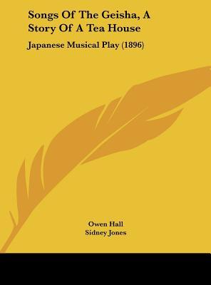 Songs of the Geisha, a Story of a Tea House: Japanese Musical Play (1896) - Hall, Owen, and Jones, Sidney, and Greenbank, Harry