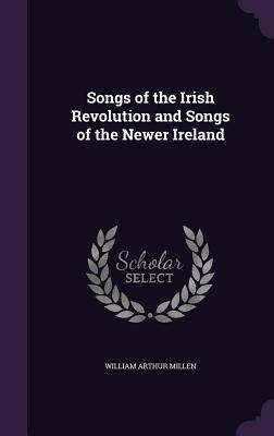 Songs of the Irish Revolution and Songs of the Newer Ireland - Millen, William Arthur