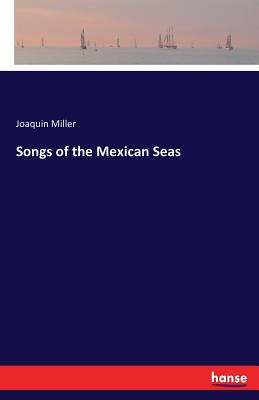 Songs of the Mexican Seas - Miller, Joaquin