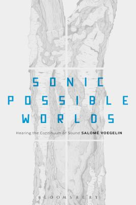 Sonic Possible Worlds: Hearing the Continuum of Sound - Voegelin, Salome