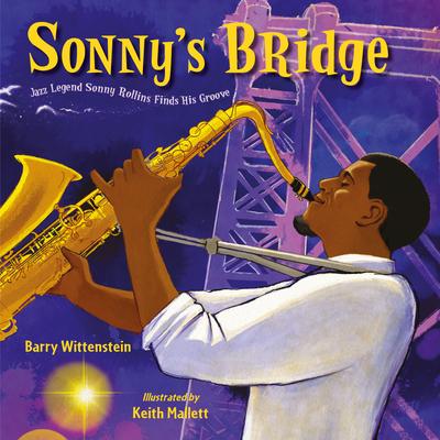 Sonny's Bridge: Jazz Legend Sonny Rollins Finds His Groove - Wittenstein, Barry