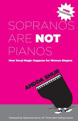 Sopranos Are Not Pianos: How Vocal Magic Happens for Women Singers - Shur, Ahdda