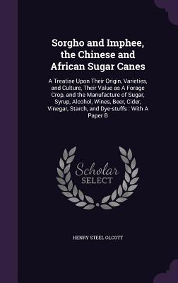 Sorgho and Imphee, the Chinese and African Sugar Canes: A Treatise Upon Their Origin, Varieties, and Culture, Their Value as a Forage Crop, and the Manufacture of Sugar, Syrup, Alcohol, Wines, Beer, Cider, Vinegar, Starch, and Dye-Stuffs: With a Paper B - Olcott, Henry Steel
