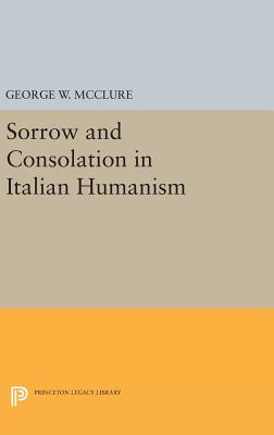 Sorrow and Consolation in Italian Humanism - McClure, George W.