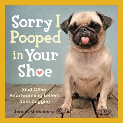 Sorry I Pooped in Your Shoe (and Other Heartwarming Letters from Doggie) - Greenberg, Jeremy