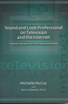 Sound and Look Professional on Television and the Internet: How to Improve Your On-Canera Presence - McCoy, Michelle, and Utterback, Ann S, and Hopkins, Page (Foreword by)