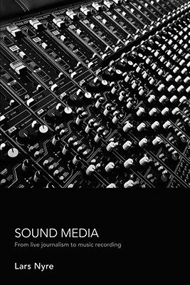 Sound Media: From Live Journalism to Music Recording - Nyre, Lars