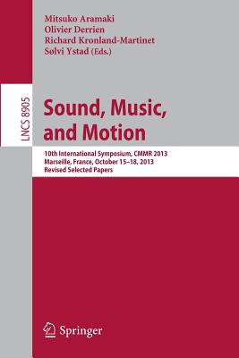 Sound, Music and Motion: 10th International Symposium, CMMR 2013, Marseille, France, October 15-18, 2013 Revised Selected Papers - Aramaki, Mitsuko (Editor), and Derrien, Olivier (Editor), and Kronland-Martinet, Richard (Editor)