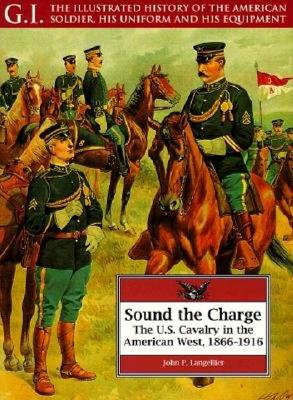 Sound the Charge: The U.S. Cavalry in the American West, 1866-1916 - Langellier, John P