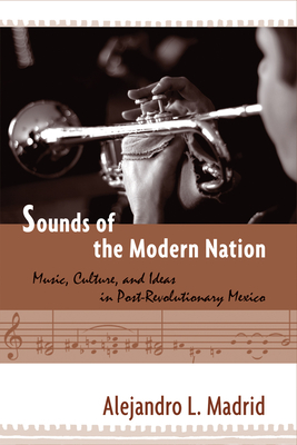 Sounds of the Modern Nation: Music, Culture, and Ideas in Post-Revolutionary Mexico - Madrid, Alejandro