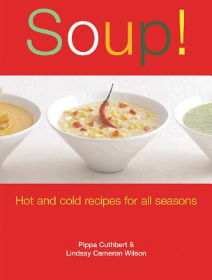Soup!: Hot and Cold Recipes for All Seasons - Cuthbert, Pippa, and Wilson, Lindsay Cameron