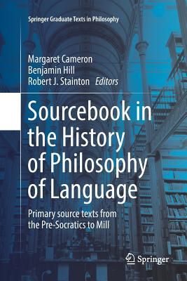 Sourcebook in the History of Philosophy of Language: Primary Source Texts from the Pre-Socratics to Mill - Cameron, Margaret (Editor), and Hill, Benjamin (Editor), and Stainton, Robert J (Editor)
