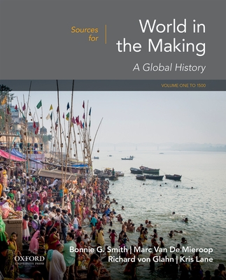Sources for World in the Making: Volume 1: To 1500 - Smith, Bonnie G, and Van de Mieroop, Marc, and Von Glahn, Richard